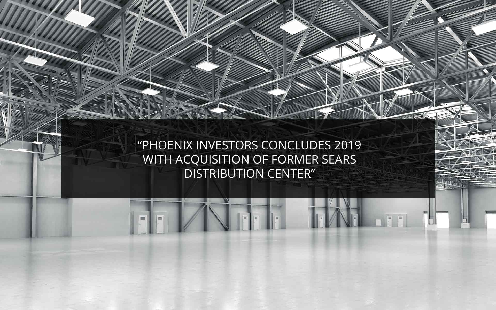 Phoenix Investors Concludes 2019 with acquisitions of Former Sears Distribution Center