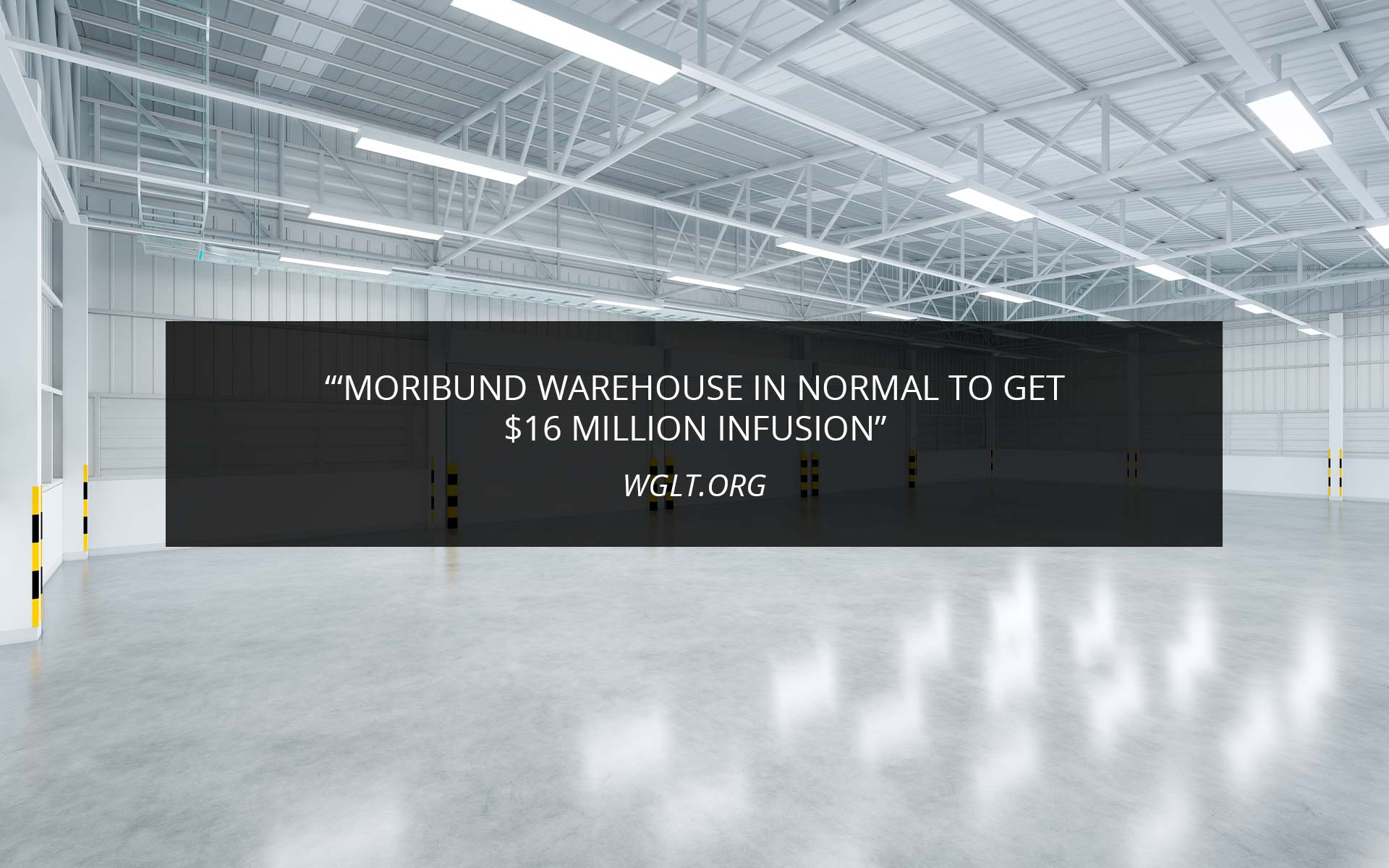 Moribund Warehouse In Normal To Get $16 Million Infusion