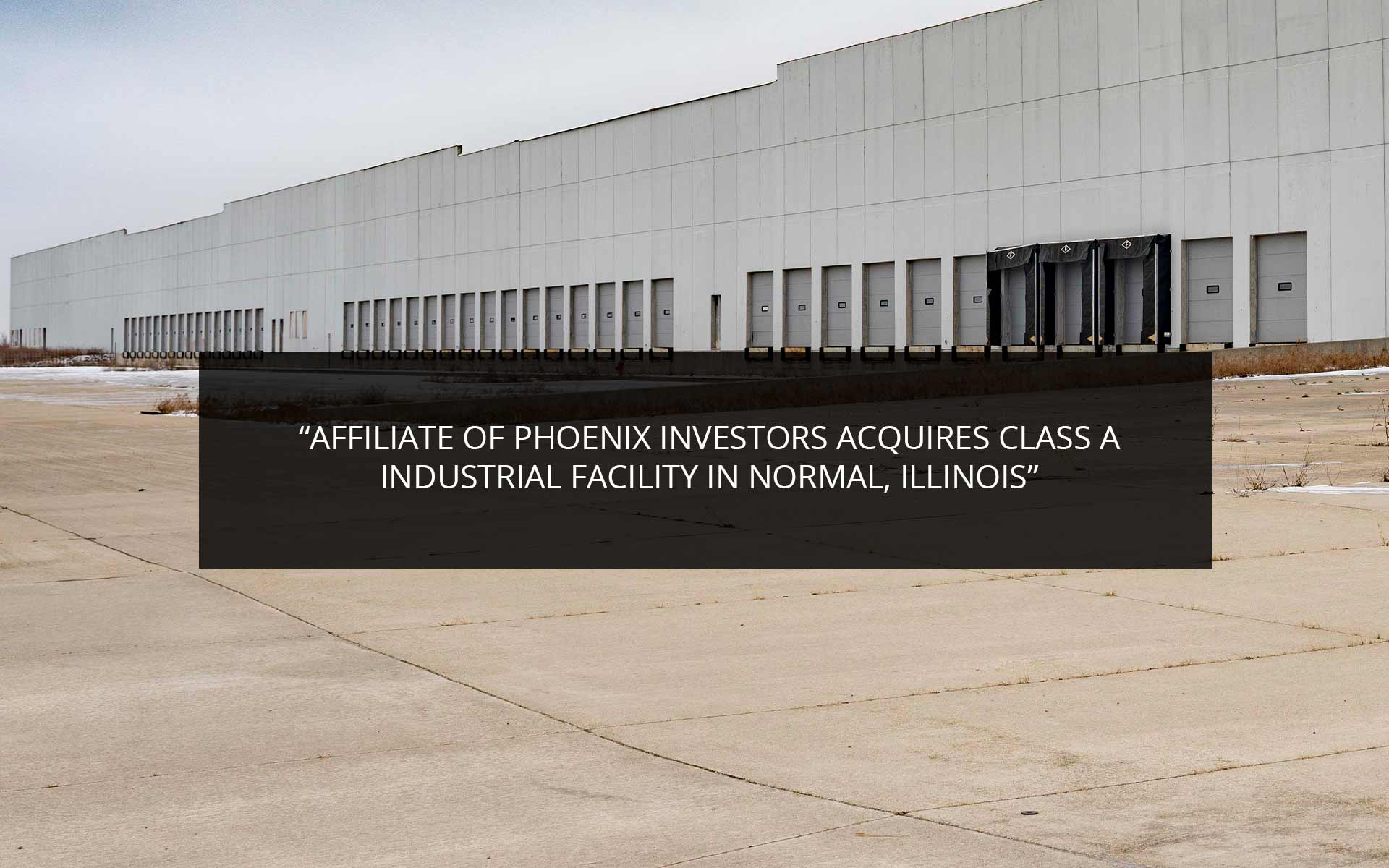Affiliate Of Phoenix Investors Acquires Class A Industrial Facility In Normal, Illinois