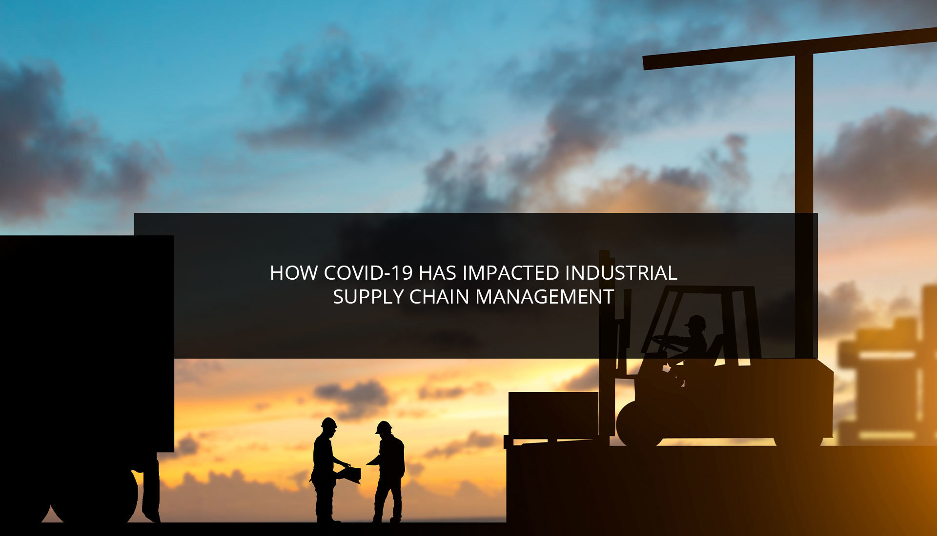 How COVID-19 Has Impacted Industrial Supply Chain Management