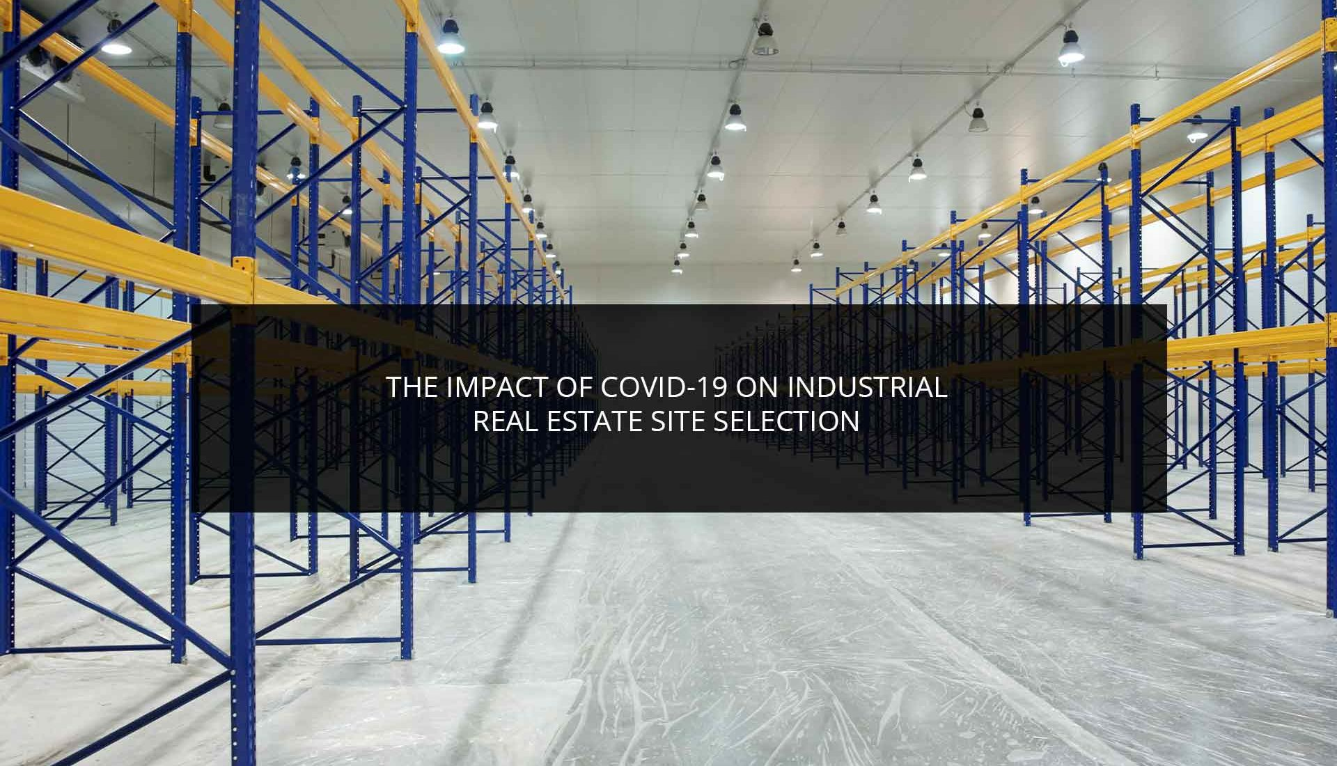 The Impact of COVID-19 on Industrial Real Estate Site Selection