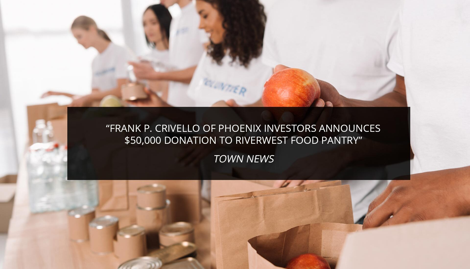 Frank P. Crivello Of Phoenix Investors Announces $50,000 Donation To Riverwest Food Pantry