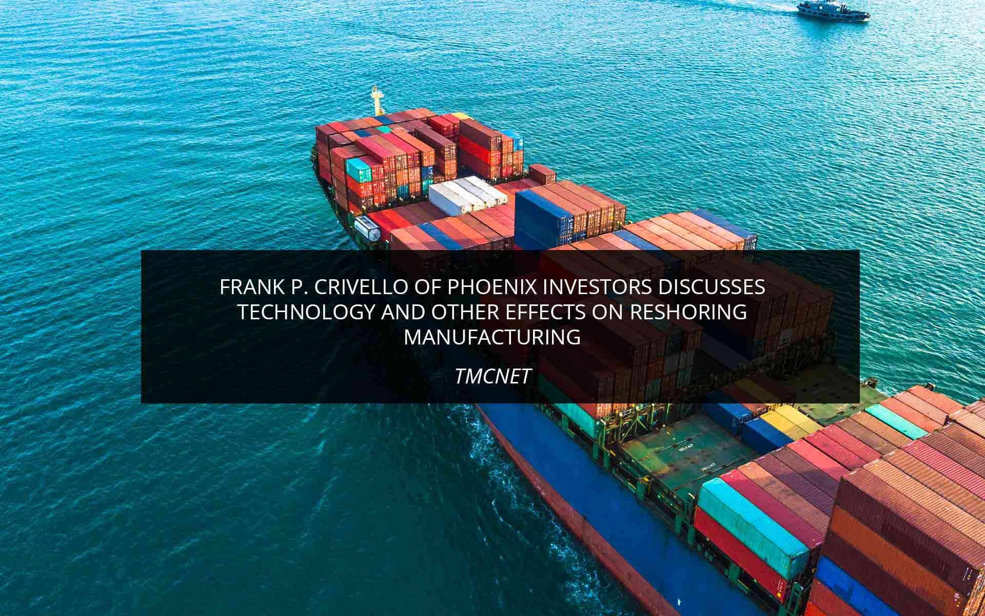 Frank P. Crivello of Phoenix Investors Discusses Technology and Other Effects on Reshoring Manufacturing