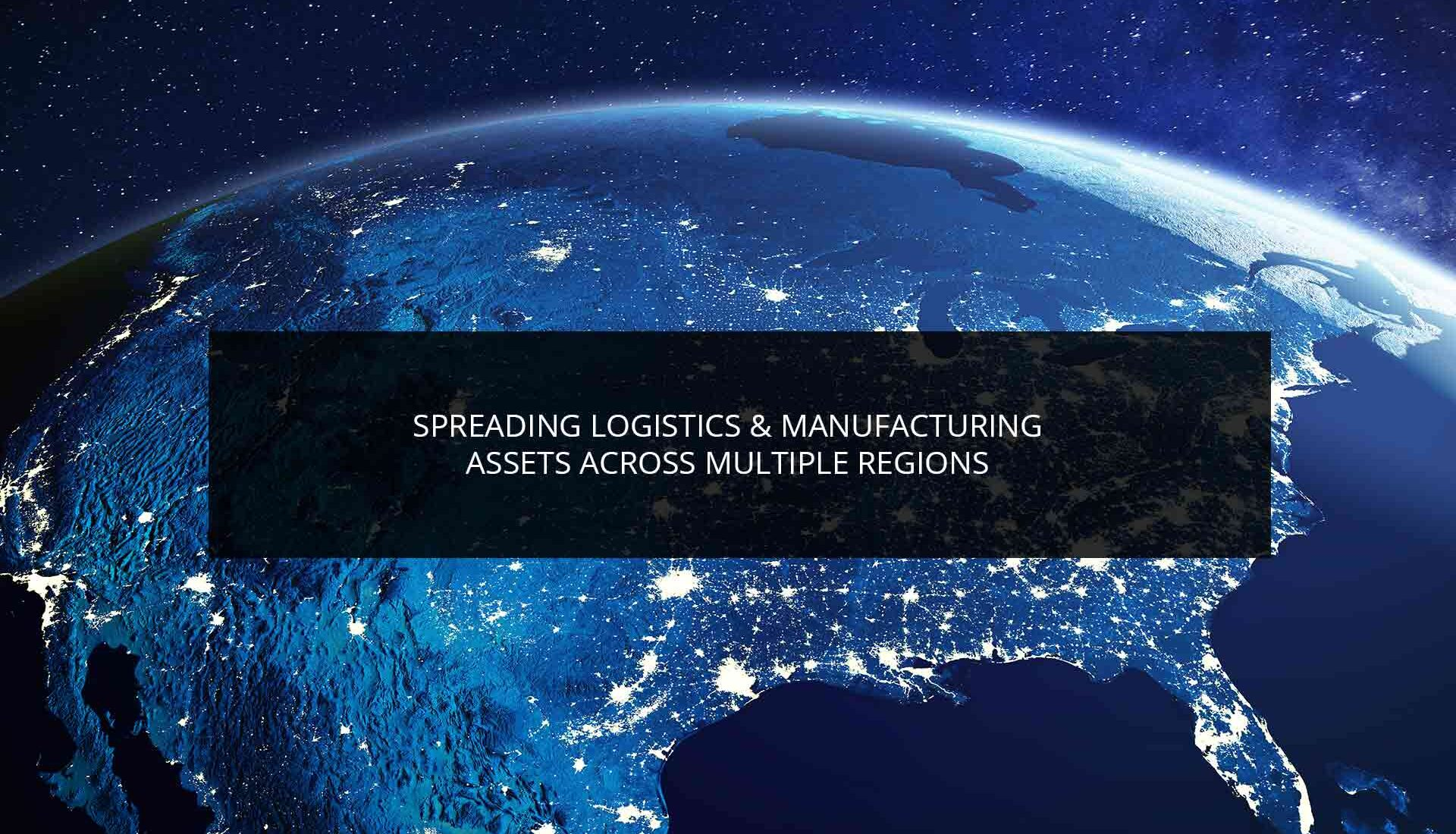 Spreading Logistics & Manufacturing Assets Across Multiple Regions