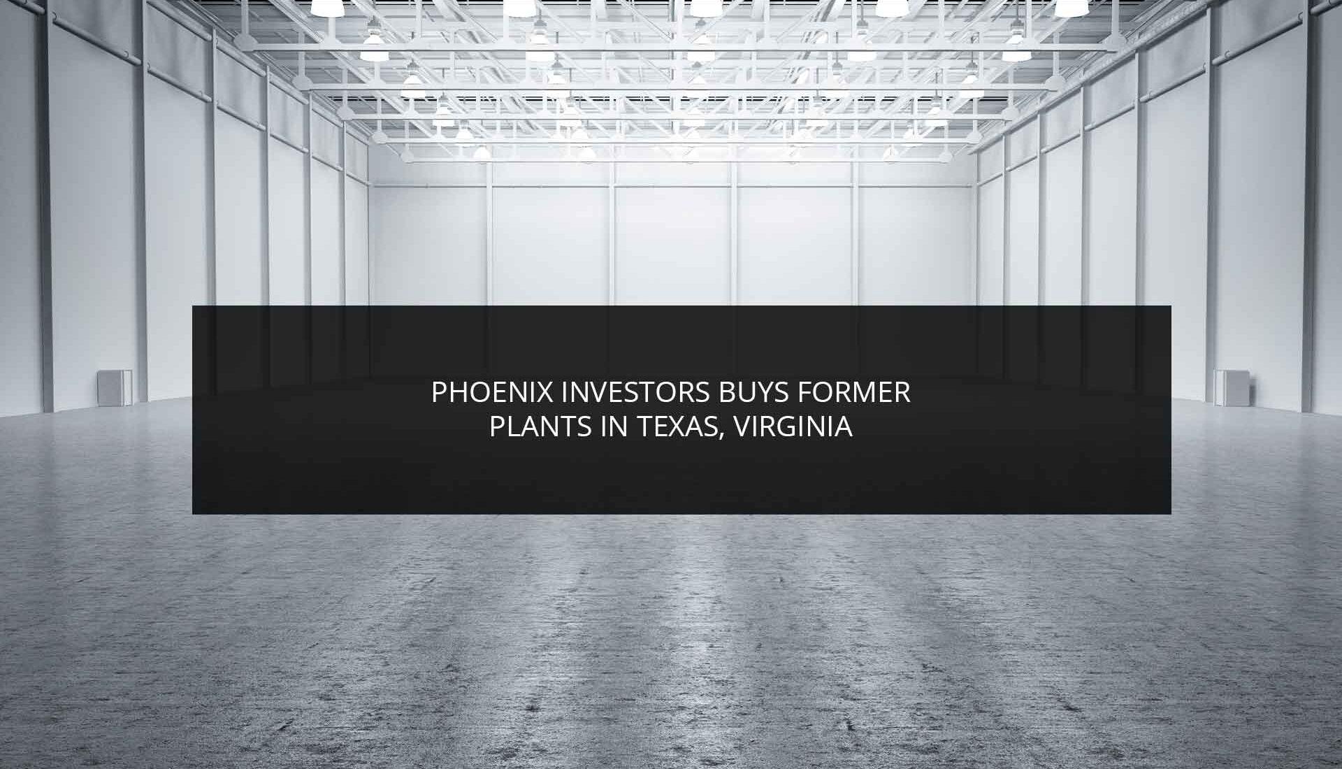 Phoenix Investors Buys Former Plants in Texas Virginia