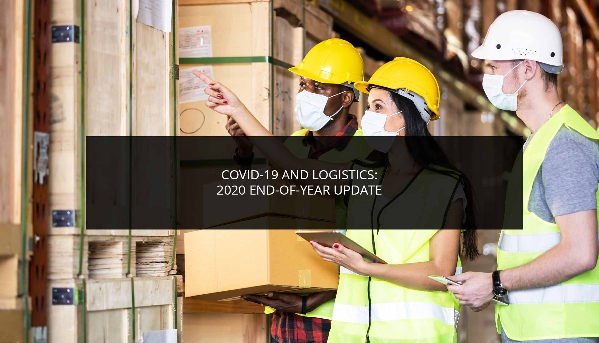 COVID-19 and Logistics: 2020 End-of-Year Update