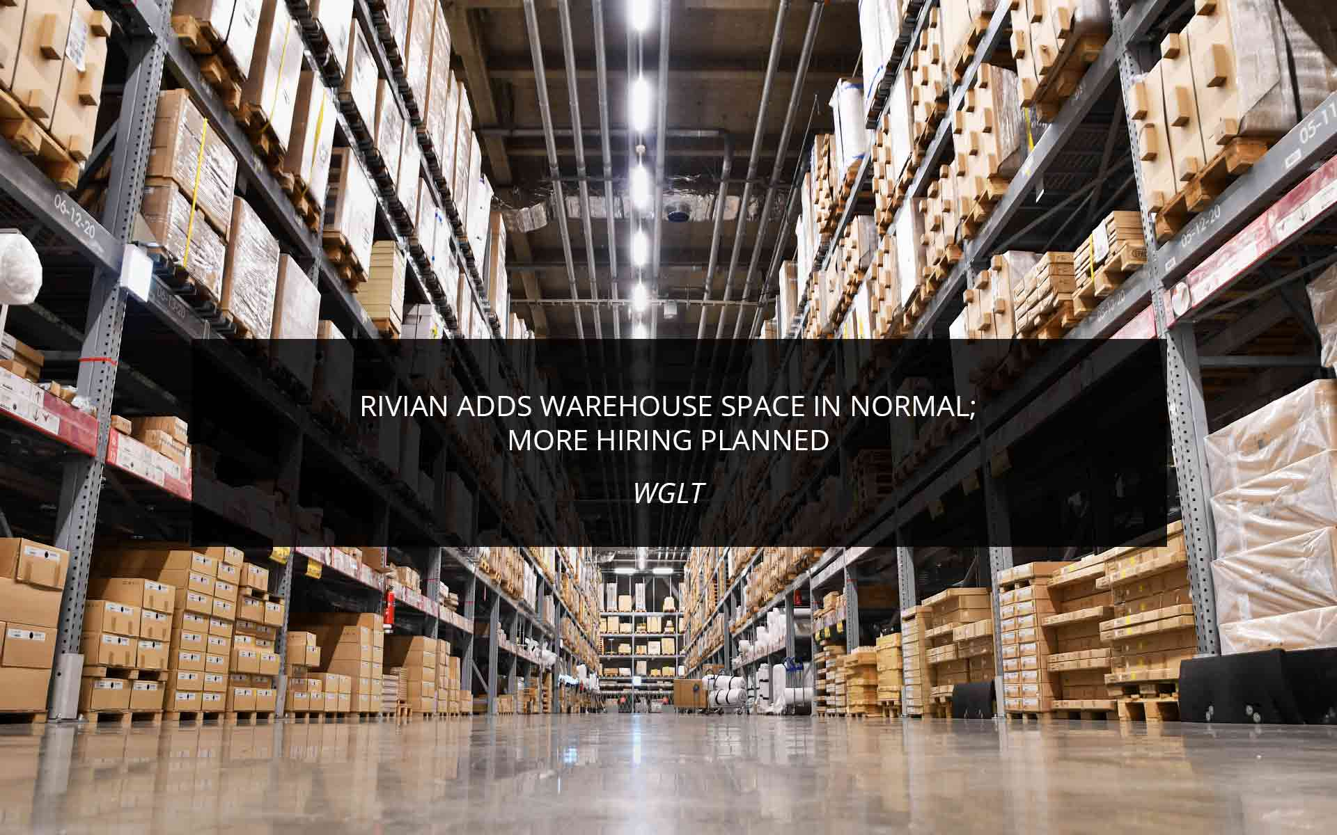Rivian Adds Warehouse Space In Normal; More Hiring Planned