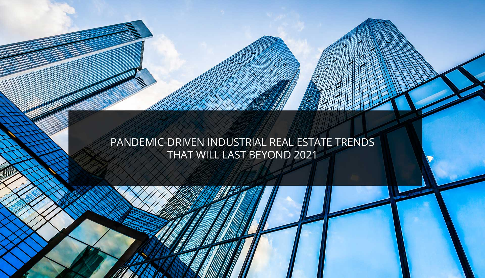 Pandemic-Driven Industrial Real Estate Trends That Will Last Beyond 2021