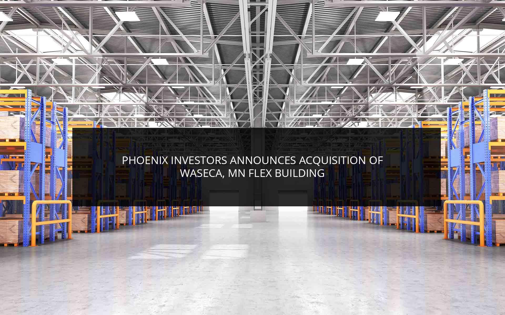 Phoenix Investors Announces Acquisition of Waseca, MN Flex Building
