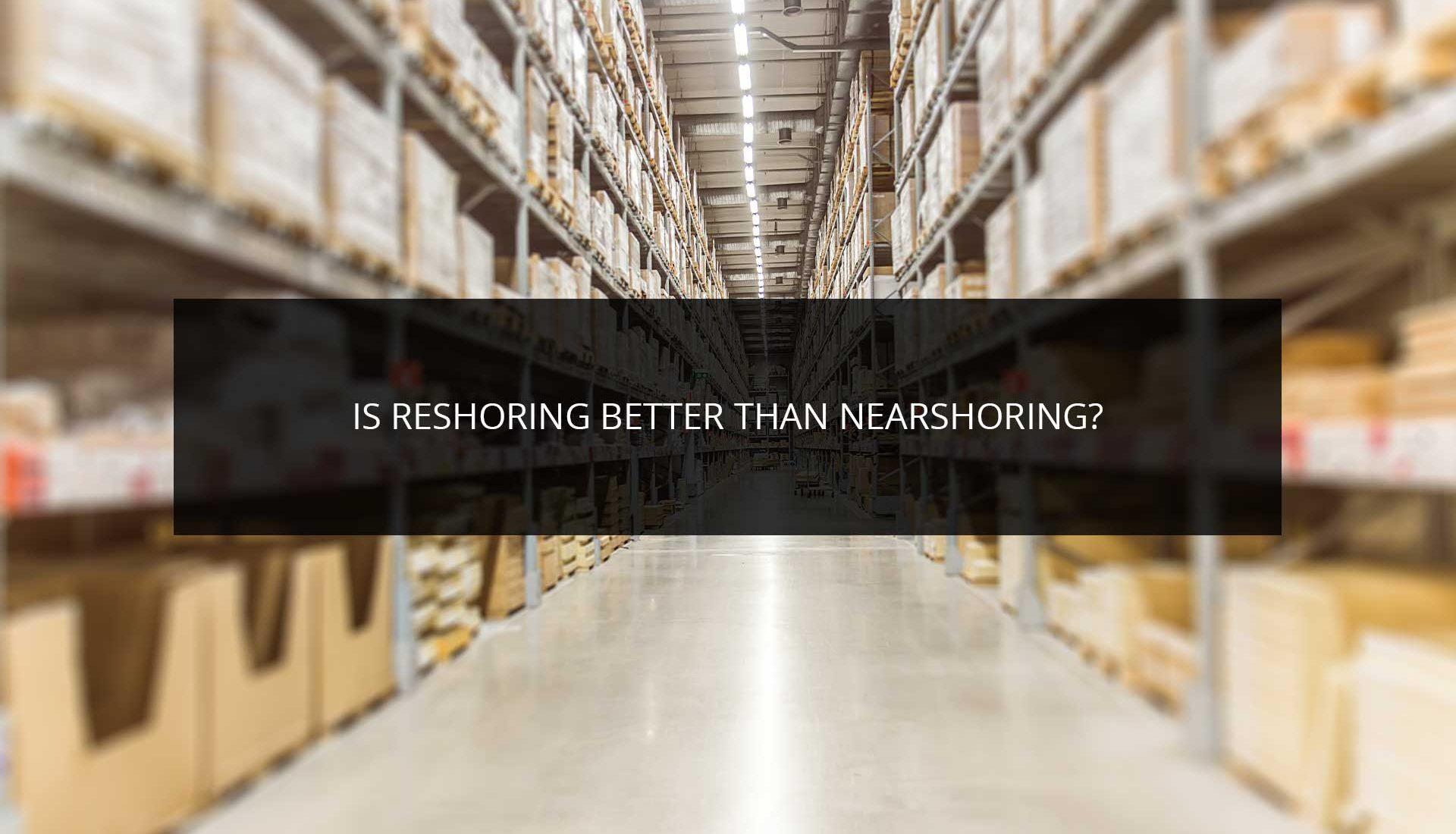 Is Reshoring Better Than Nearshoring?