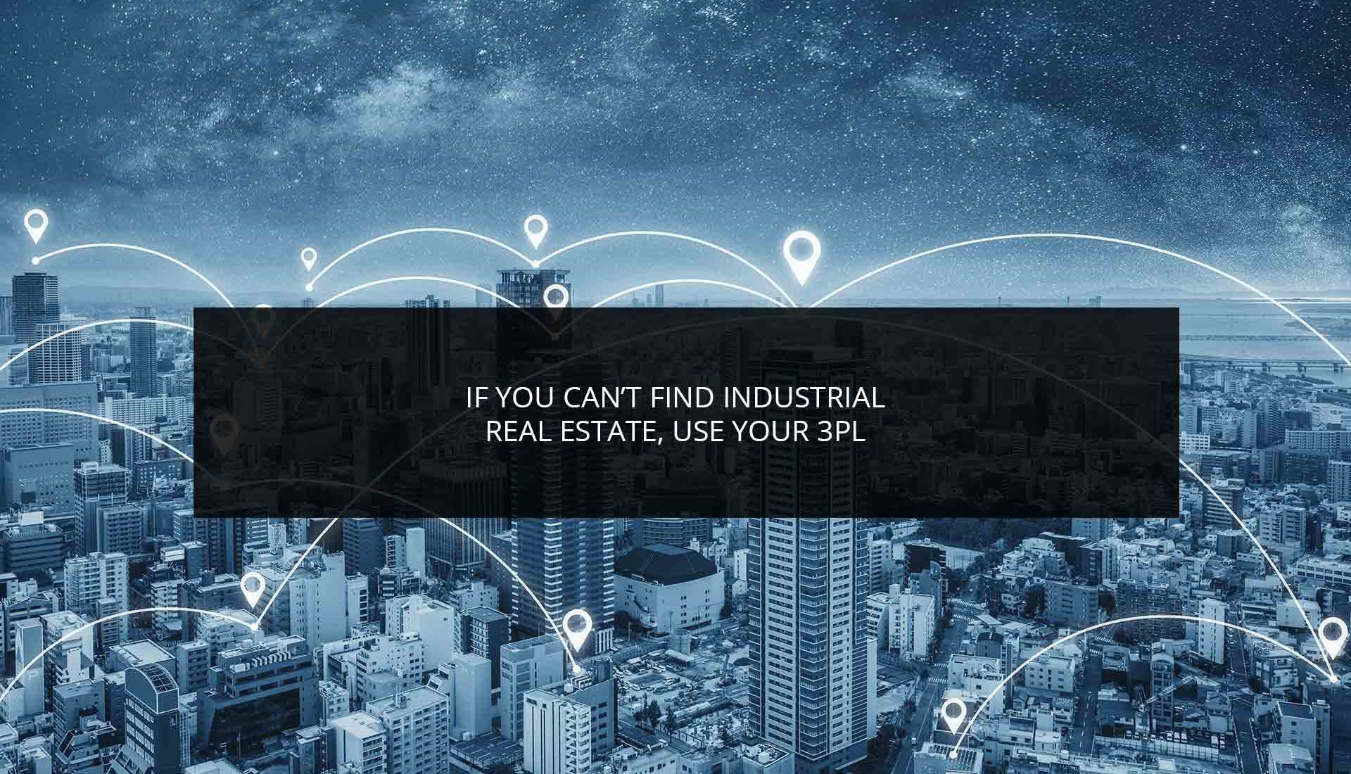 If You Can't Find Industrial Real Estate Use Your 3PL